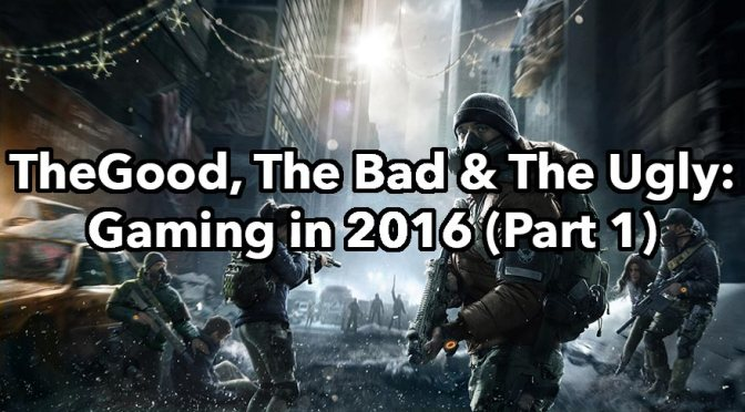 Gaming in 2016 – The Good, The Bad & The Ugly